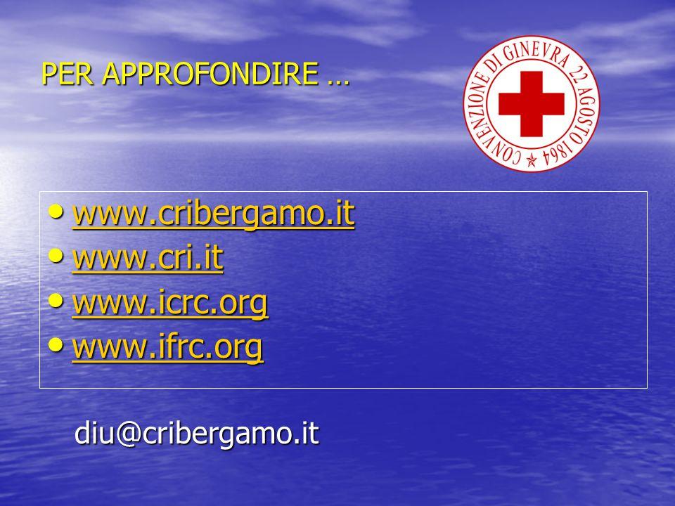 PER APPROFONDIRE … www.cribergamo.it www.cribergamo.it www.cribergamo.it www.cri.it www.cri.it www.cri.it www.icrc.org www.icrc.org www.icrc.org www.i