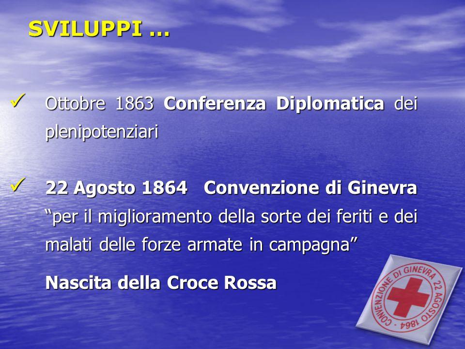 SVILUPPI … Ottobre 1863 Conferenza Diplomatica dei plenipotenziari Ottobre 1863 Conferenza Diplomatica dei plenipotenziari 22 Agosto 1864 Convenzione