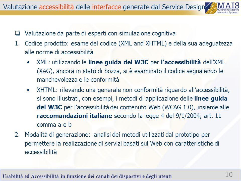 Usabilità ed Accessibilità in funzione dei canali dei dispostivi e degli utenti 10 Valutazione accessibilità delle interfacce generate dal Service Designer  Valutazione da parte di esperti con simulazione cognitiva 1.Codice prodotto: esame del codice (XML and XHTML) e della sua adeguatezza alle norme di accessibilità XML: utilizzando le linee guida del W3C per l'accessibilità dell'XML (XAG), ancora in stato di bozza, si è esaminato il codice segnalando le manchevolezza e le conformità XHTML: rilevando una generale non conformità riguardo all'accessibilità, si sono illustrati, con esempi, i metodi di applicazione delle linee guida del W3C per l'accessibilità dei contenuto Web (WCAG 1.0), insieme alle raccomandazioni italiane secondo la legge 4 del 9/1/2004, art.