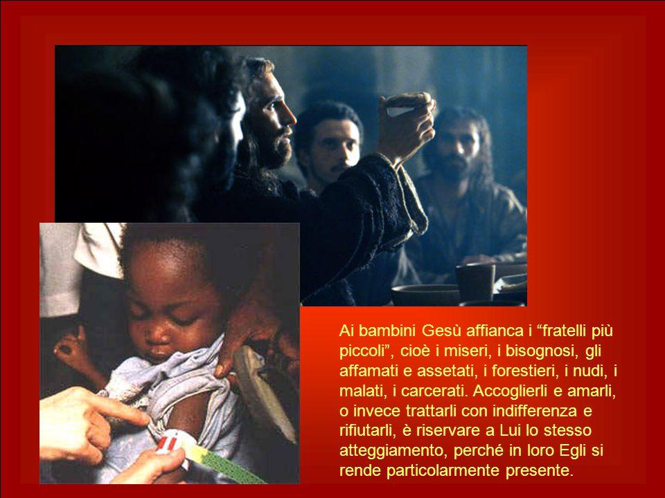 "Ai bambini Gesù affianca i ""fratelli più piccoli"", cioè i miseri, i bisognosi, gli affamati e assetati, i forestieri, i nudi, i malati, i carcerati. A"