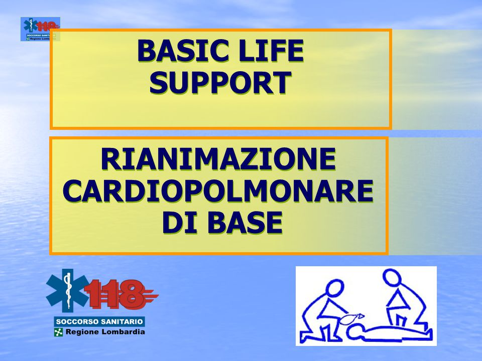 BASIC LIFE SUPPORT BASIC LIFE SUPPORT RIANIMAZIONE CARDIOPOLMONARE DI BASE RIANIMAZIONE CARDIOPOLMONARE DI BASE