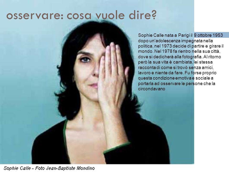 osservare: cosa vuole dire? Sophie Calle nata a Parigi il 9 ottobre 1953 dopo un'adolescenza impegnata nella politica, nel 1973 decide di partire e gi