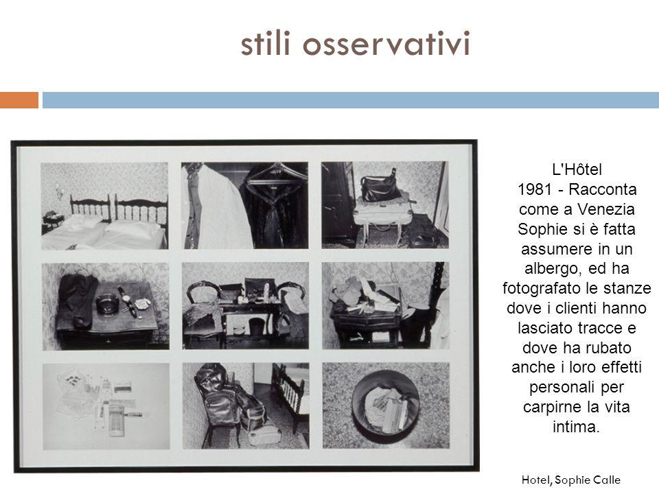 stili osservativi Hotel, Sophie Calle L'Hôtel 1981 - Racconta come a Venezia Sophie si è fatta assumere in un albergo, ed ha fotografato le stanze dov