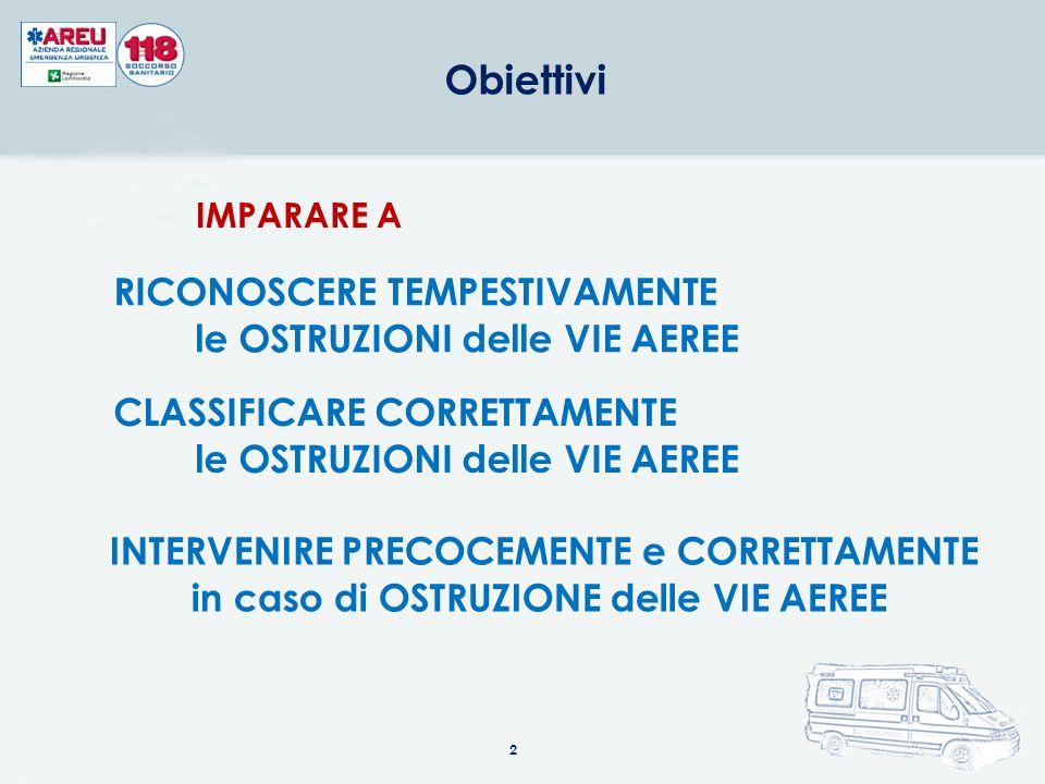 Obiettivi 2 CLASSIFICARE CORRETTAMENTE le OSTRUZIONI delle VIE AEREE INTERVENIRE PRECOCEMENTE e CORRETTAMENTE in caso di OSTRUZIONE delle VIE AEREE RICONOSCERE TEMPESTIVAMENTE le OSTRUZIONI delle VIE AEREE IMPARARE A