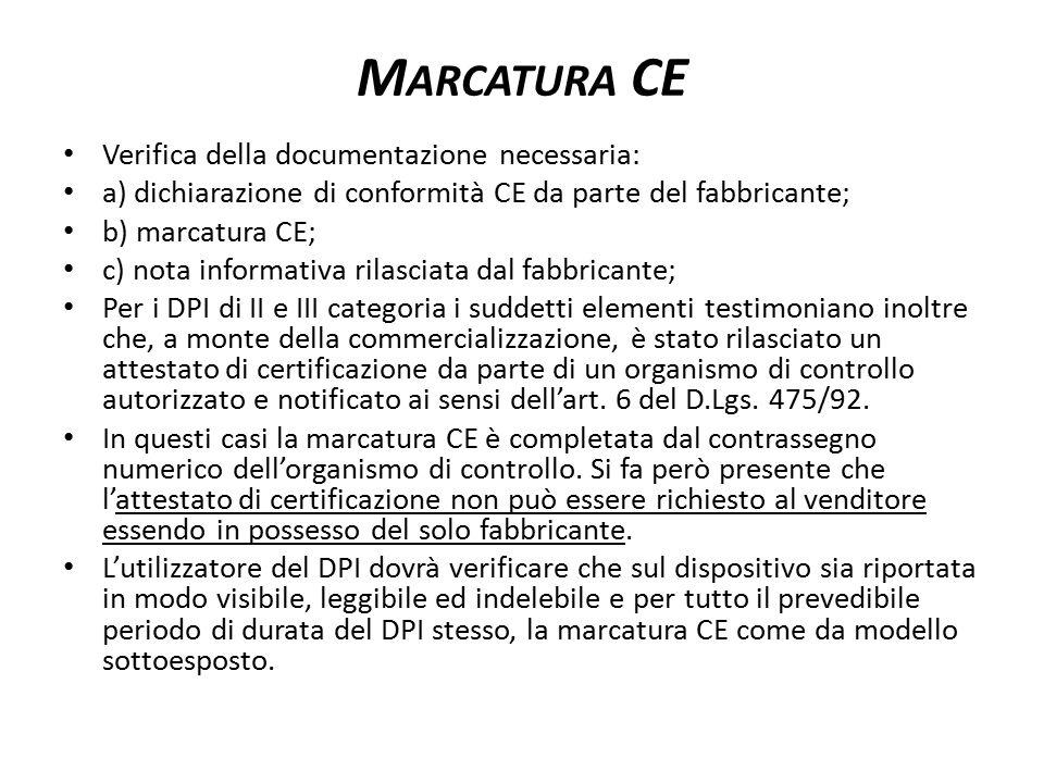 M ARCATURA CE Verifica della documentazione necessaria: a) dichiarazione di conformità CE da parte del fabbricante; b) marcatura CE; c) nota informativa rilasciata dal fabbricante; Per i DPI di II e III categoria i suddetti elementi testimoniano inoltre che, a monte della commercializzazione, è stato rilasciato un attestato di certificazione da parte di un organismo di controllo autorizzato e notificato ai sensi dell'art.