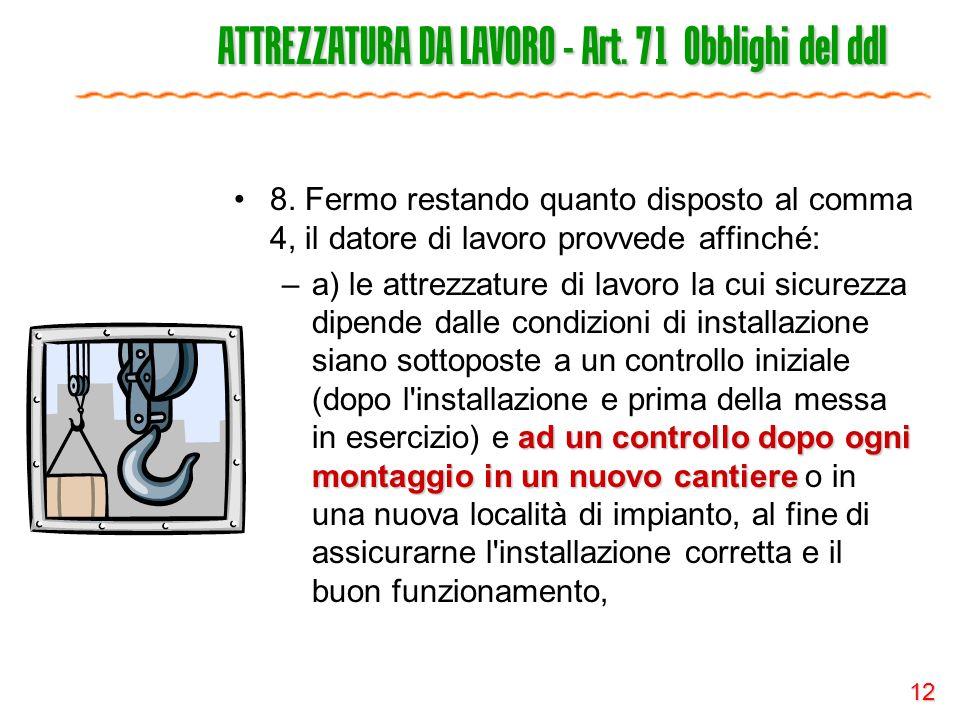12 ATTREZZATURA DA LAVORO - Art. 71 Obblighi del ddl 8. Fermo restando quanto disposto al comma 4, il datore di lavoro provvede affinché: ad un contro