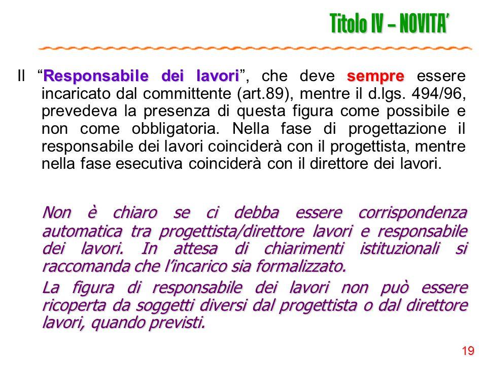 """19 Titolo IV – NOVITA' Responsabile dei lavorisempre Il """"Responsabile dei lavori"""", che deve sempre essere incaricato dal committente (art.89), mentre"""