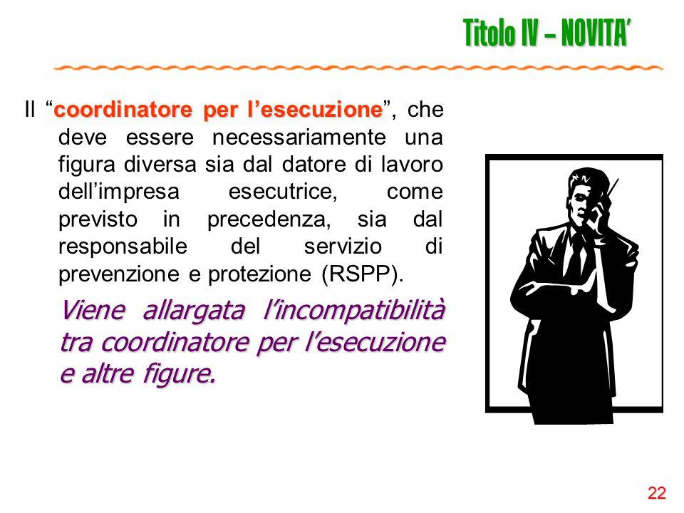 """22 Titolo IV – NOVITA' coordinatore per l'esecuzione Il """"coordinatore per l'esecuzione"""", che deve essere necessariamente una figura diversa sia dal da"""