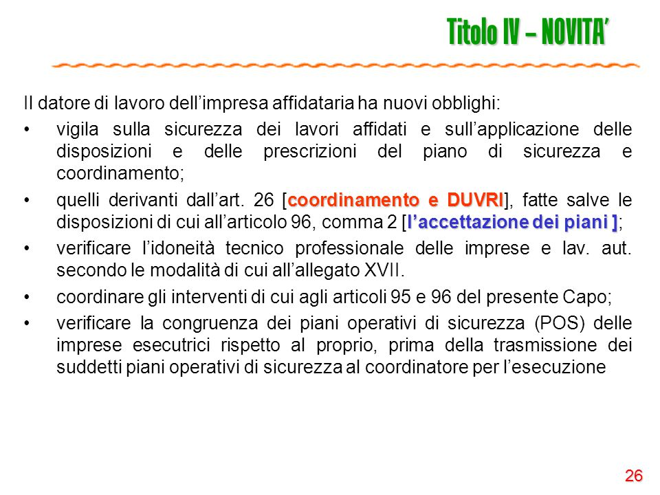 26 Titolo IV – NOVITA' Il datore di lavoro dell'impresa affidataria ha nuovi obblighi: vigila sulla sicurezza dei lavori affidati e sull'applicazione