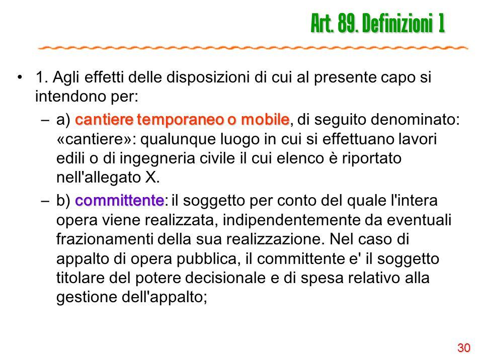 30 Art. 89. Definizioni 1 1. Agli effetti delle disposizioni di cui al presente capo si intendono per: cantiere temporaneo o mobile –a) cantiere tempo