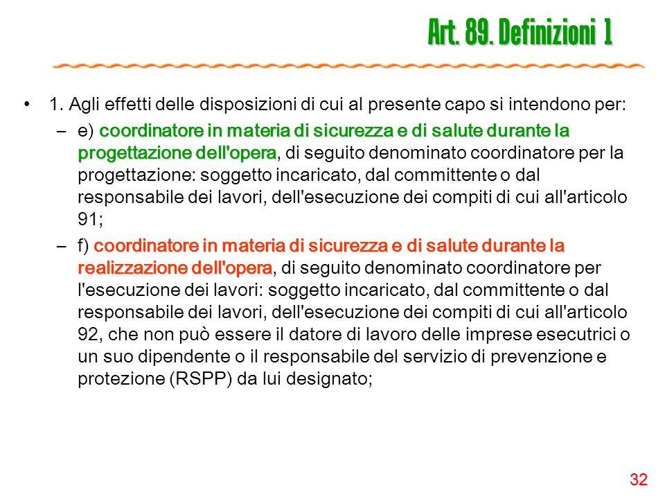 32 Art. 89. Definizioni 1 1. Agli effetti delle disposizioni di cui al presente capo si intendono per: coordinatore in materia di sicurezza e di salut