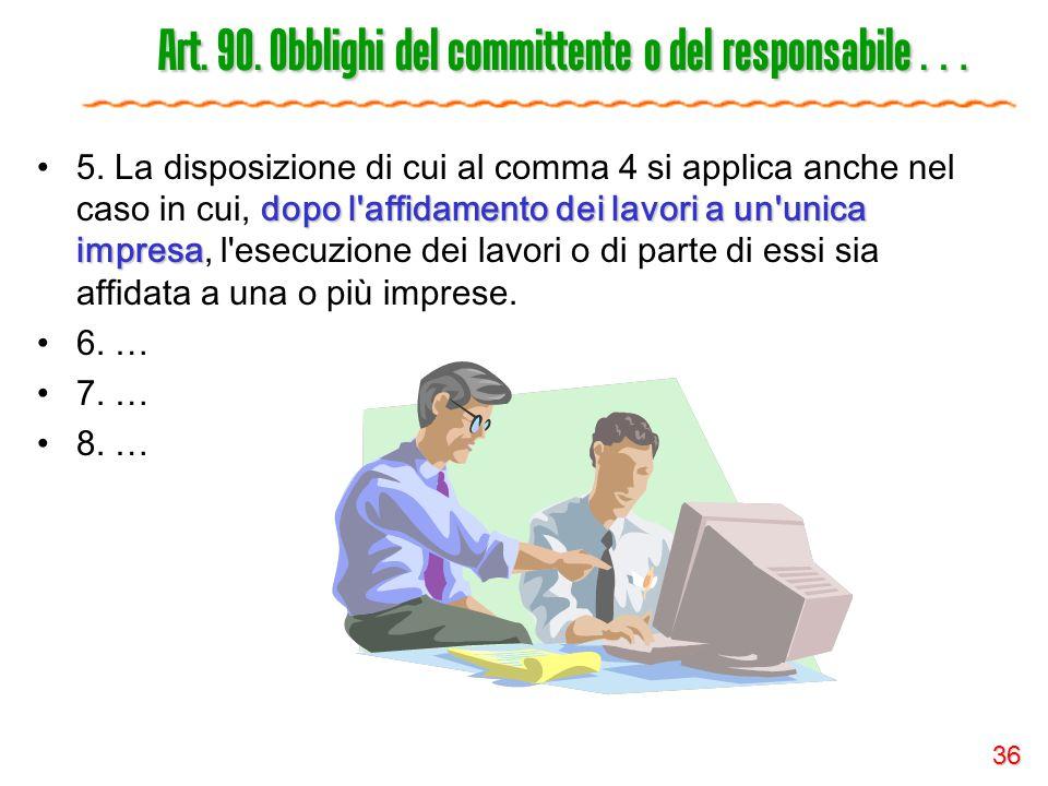 36 Art. 90. Obblighi del committente o del responsabile … dopo l'affidamento dei lavori a un'unica impresa5. La disposizione di cui al comma 4 si appl