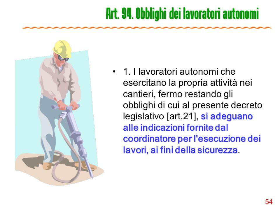 54 Art. 94. Obblighi dei lavoratori autonomi si adeguano alle indicazioni fornite dal coordinatore per l'esecuzione dei lavori, ai fini della sicurezz