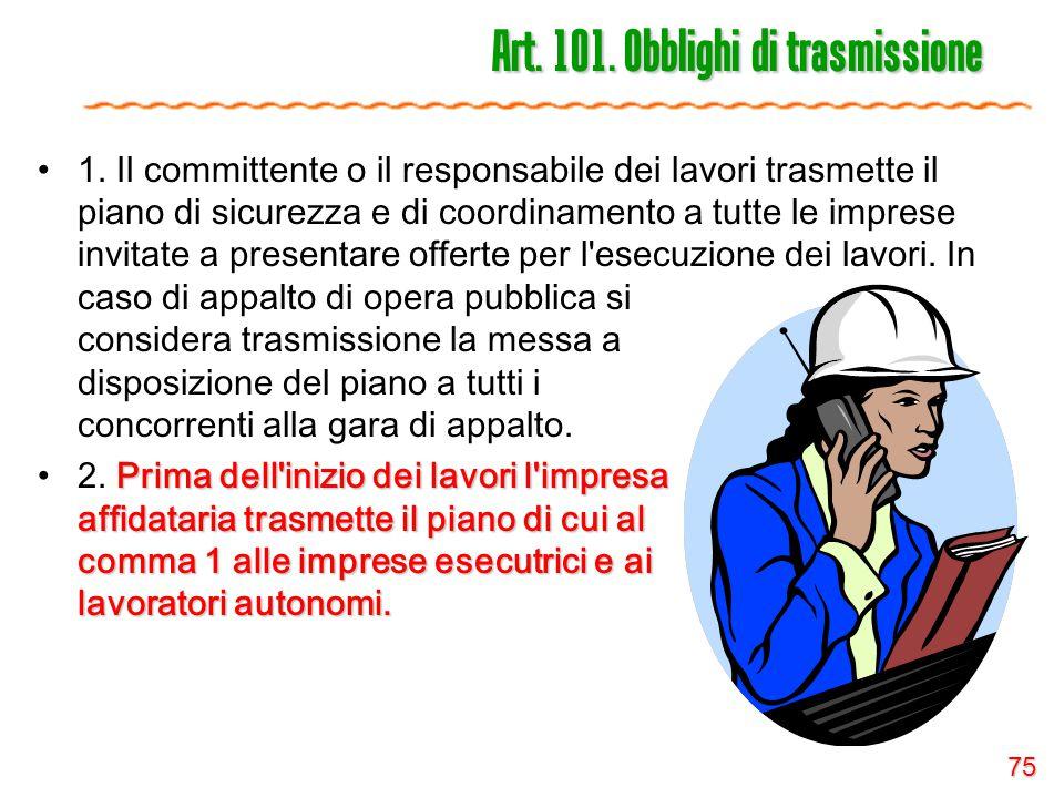 75 Art. 101. Obblighi di trasmissione 1. Il committente o il responsabile dei lavori trasmette il piano di sicurezza e di coordinamento a tutte le imp
