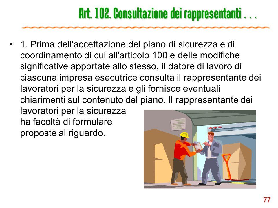 77 Art. 102. Consultazione dei rappresentanti … 1. Prima dell'accettazione del piano di sicurezza e di coordinamento di cui all'articolo 100 e delle m