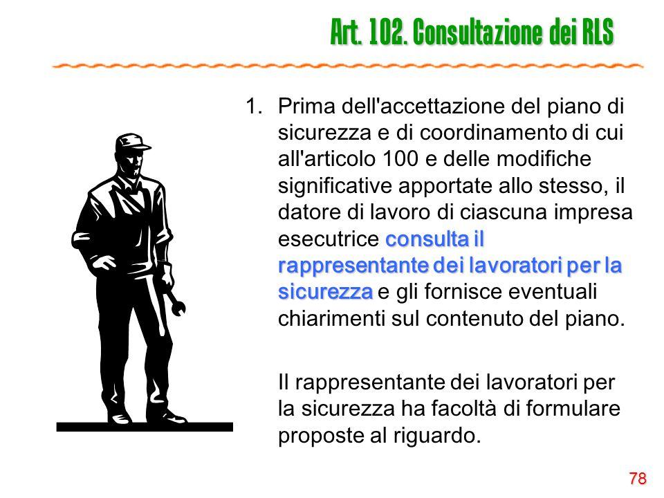 78 Art. 102. Consultazione dei RLS consulta il rappresentante dei lavoratori per la sicurezza 1.Prima dell'accettazione del piano di sicurezza e di co