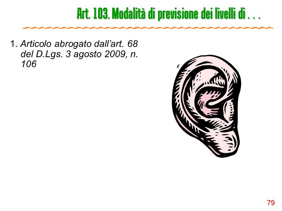 79 Art. 103. Modalità di previsione dei livelli di … 1. Articolo abrogato dall'art. 68 del D.Lgs. 3 agosto 2009, n. 106