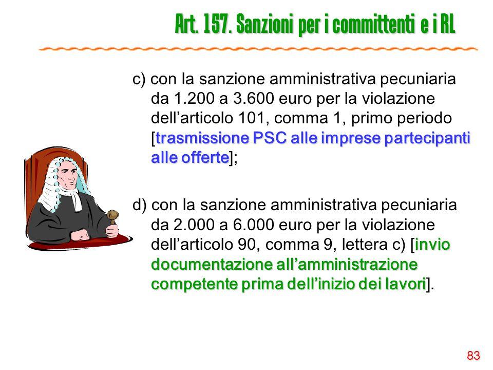 83 Art. 157. Sanzioni per i committenti e i RL trasmissione PSC alle imprese partecipanti alle offerte c) con la sanzione amministrativa pecuniaria da