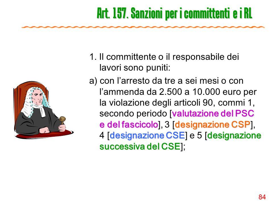 84 Art. 157. Sanzioni per i committenti e i RL 1. Il committente o il responsabile dei lavori sono puniti: valutazione del PSC e del fascicolodesignaz