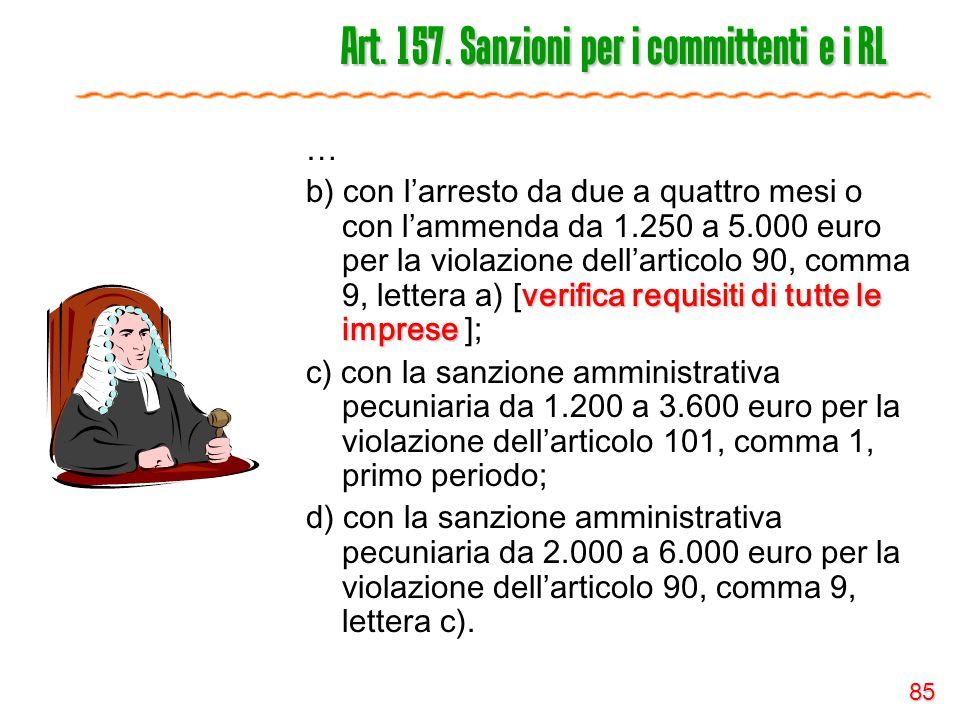85 Art. 157. Sanzioni per i committenti e i RL … verifica requisiti di tutte le imprese b) con l'arresto da due a quattro mesi o con l'ammenda da 1.25