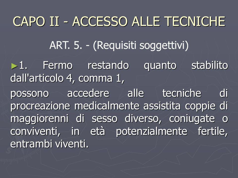 CAPO II - ACCESSO ALLE TECNICHE ► 1. Fermo restando quanto stabilito dall'articolo 4, comma 1, possono accedere alle tecniche di procreazione medicalm