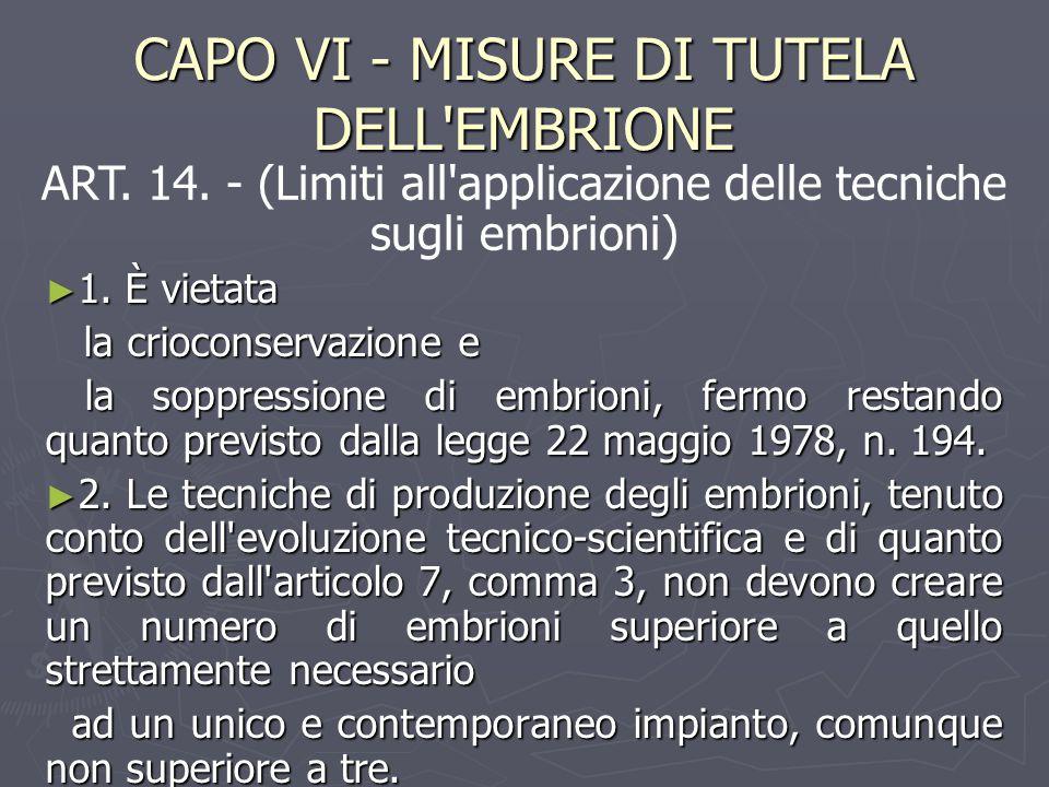 CAPO VI - MISURE DI TUTELA DELL'EMBRIONE ► 1. È vietata la crioconservazione e la crioconservazione e la soppressione di embrioni, fermo restando quan