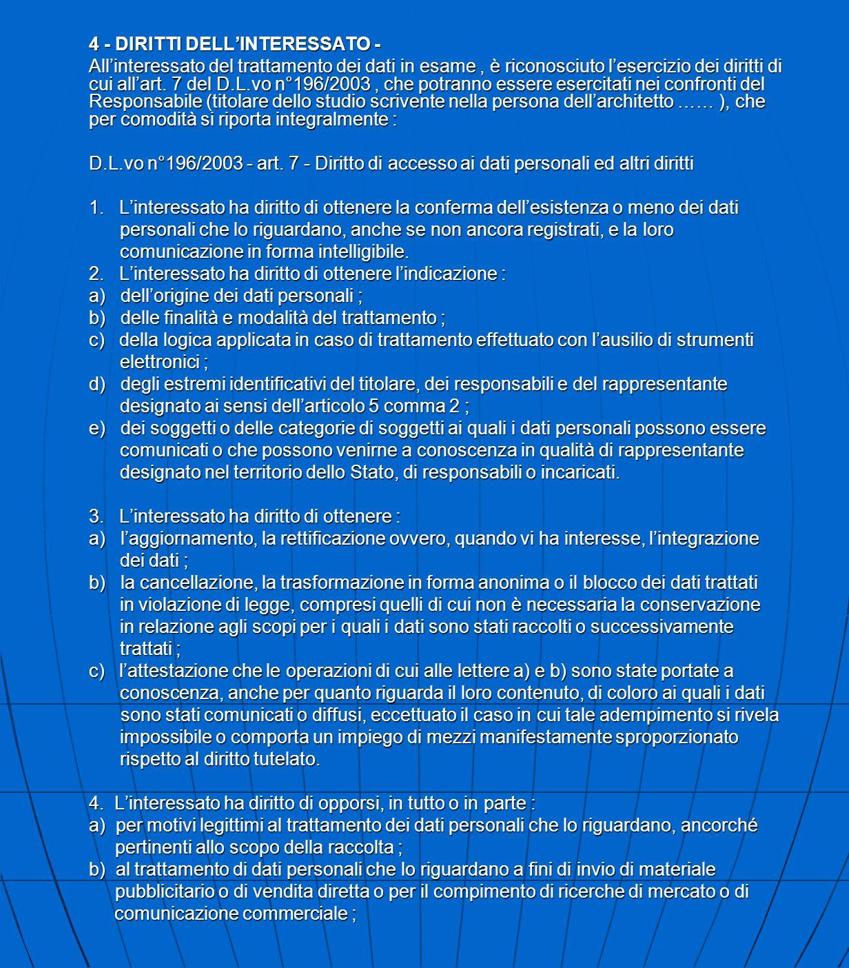 4 - DIRITTI DELL'INTERESSATO - All'interessato del trattamento dei dati in esame, è riconosciuto l'esercizio dei diritti di cui all'art. 7 del D.L.vo