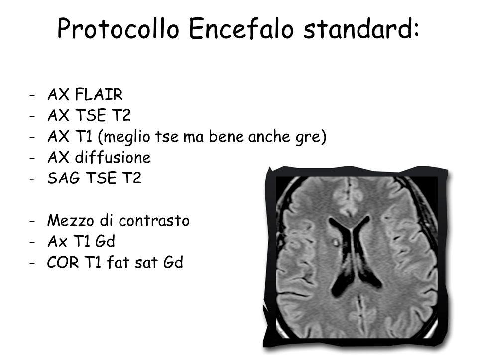 Protocollo Encefalo standard: -AX FLAIR -AX TSE T2 -AX T1 (meglio tse ma bene anche gre) -AX diffusione -SAG TSE T2 -Mezzo di contrasto -Ax T1 Gd -COR