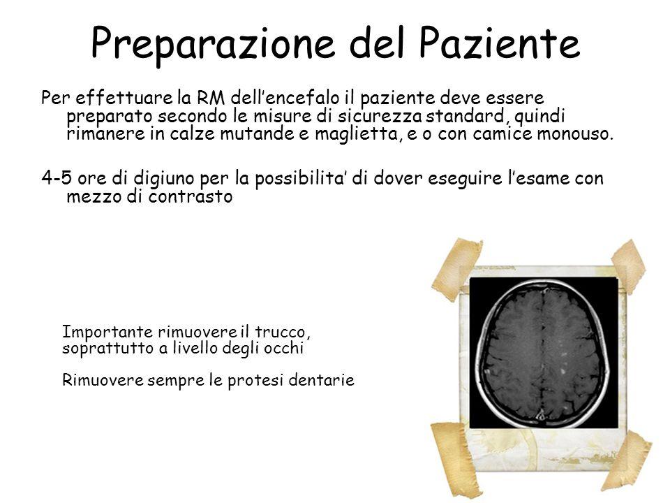 Preparazione del Paziente Per effettuare la RM dell'encefalo il paziente deve essere preparato secondo le misure di sicurezza standard, quindi rimaner