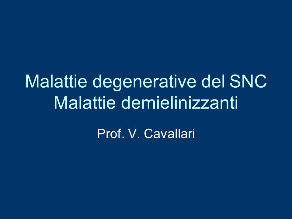 Malattie degenerative del SNC Malattie demielinizzanti Prof. V. Cavallari