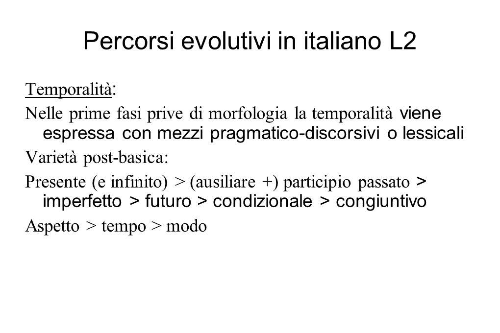 Percorsi evolutivi in italiano L2 Temporalità : Nelle prime fasi prive di morfologia la temporalità viene espressa con mezzi pragmatico-discorsivi o l