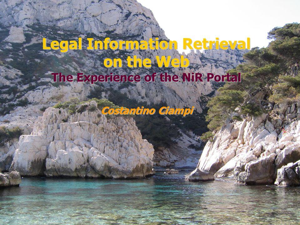 Legal Information Retrieval on the Web The Experience of the NiR Portal (http://www.nir.it) Costantino Ciampi e-mail: c.ciampi@ittig.cnr.it CONSIGLIO NAZIONALE DELLE RICERCHE Istituto di Teoria e Tecniche dell'Informazione Giuridica h t t p : / / w w w.