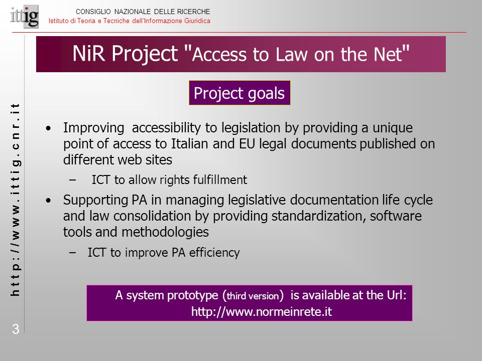 3 NiR Project Access to Law on the Net Improving accessibility to legislation by providing a unique point of access to Italian and EU legal documents published on different web sites – ICT to allow rights fulfillment Supporting PA in managing legislative documentation life cycle and law consolidation by providing standardization, software tools and methodologies – ICT to improve PA efficiency CONSIGLIO NAZIONALE DELLE RICERCHE Istituto di Teoria e Tecniche dell'Informazione Giuridica h t t p : / / w w w.