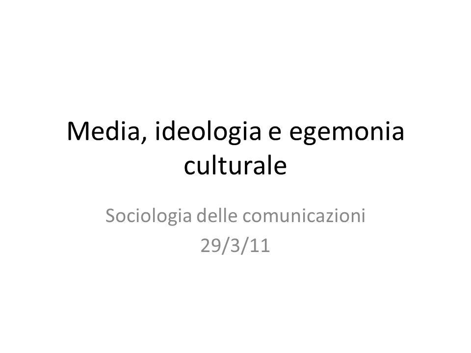 Media, ideologia e egemonia culturale Sociologia delle comunicazioni 29/3/11