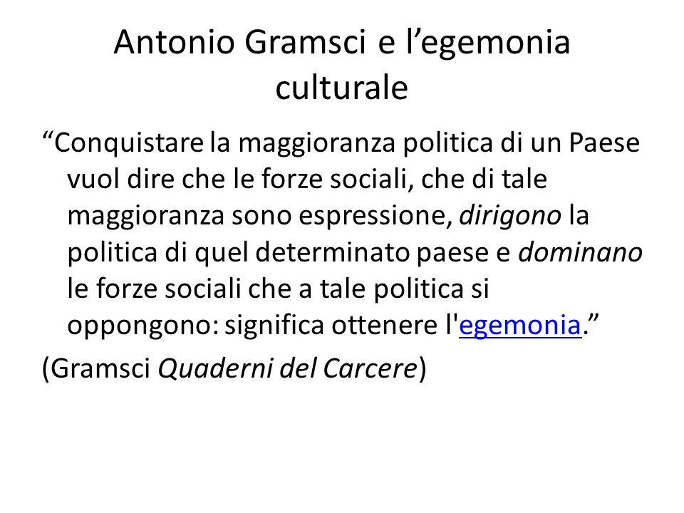 Antonio Gramsci e l'egemonia culturale Conquistare la maggioranza politica di un Paese vuol dire che le forze sociali, che di tale maggioranza sono espressione, dirigono la politica di quel determinato paese e dominano le forze sociali che a tale politica si oppongono: significa ottenere l egemonia. egemonia (Gramsci Quaderni del Carcere)