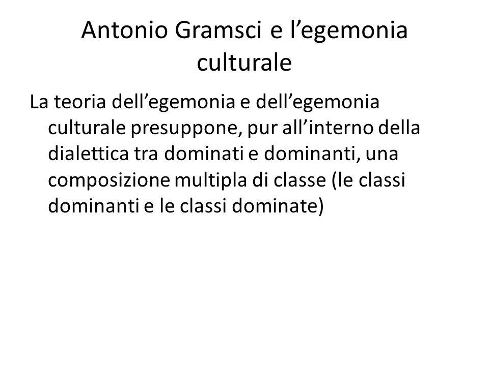 Antonio Gramsci e l'egemonia culturale La teoria dell'egemonia e dell'egemonia culturale presuppone, pur all'interno della dialettica tra dominati e dominanti, una composizione multipla di classe (le classi dominanti e le classi dominate)