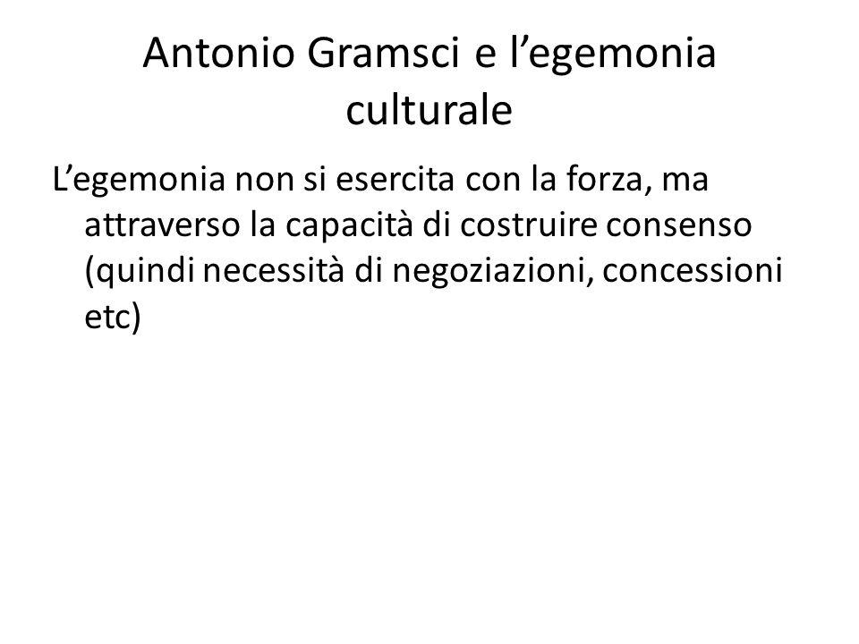 Antonio Gramsci e l'egemonia culturale L'egemonia non si esercita con la forza, ma attraverso la capacità di costruire consenso (quindi necessità di negoziazioni, concessioni etc)