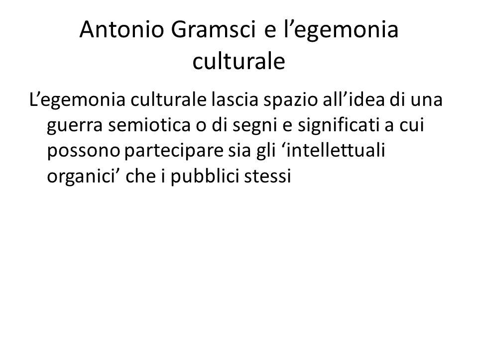 Antonio Gramsci e l'egemonia culturale L'egemonia culturale lascia spazio all'idea di una guerra semiotica o di segni e significati a cui possono partecipare sia gli 'intellettuali organici' che i pubblici stessi