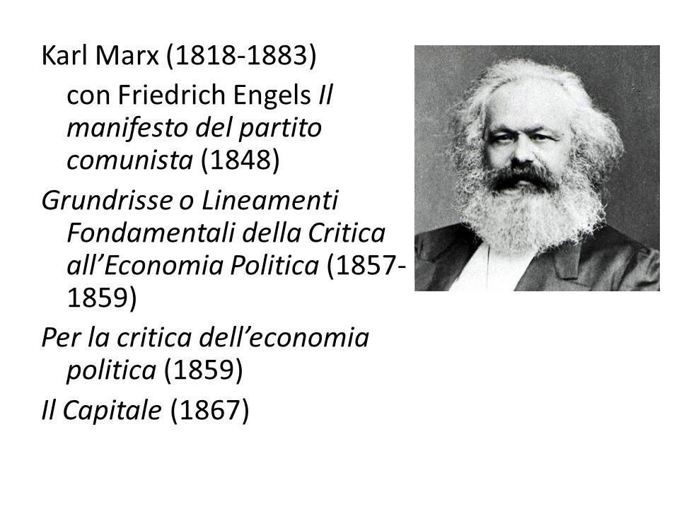 Karl Marx (1818-1883) con Friedrich Engels Il manifesto del partito comunista (1848) Grundrisse o Lineamenti Fondamentali della Critica all'Economia Politica (1857- 1859) Per la critica dell'economia politica (1859) Il Capitale (1867)