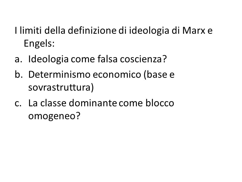 I limiti della definizione di ideologia di Marx e Engels: a.Ideologia come falsa coscienza? b.Determinismo economico (base e sovrastruttura) c.La clas
