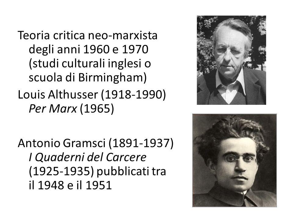 Teoria critica neo-marxista degli anni 1960 e 1970 (studi culturali inglesi o scuola di Birmingham) Louis Althusser (1918-1990) Per Marx (1965) Antonio Gramsci (1891-1937) I Quaderni del Carcere (1925-1935) pubblicati tra il 1948 e il 1951