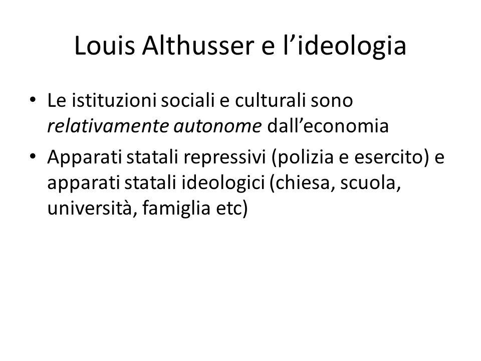 Louis Althusser e l'ideologia Le istituzioni sociali e culturali sono relativamente autonome dall'economia Apparati statali repressivi (polizia e esercito) e apparati statali ideologici (chiesa, scuola, università, famiglia etc)