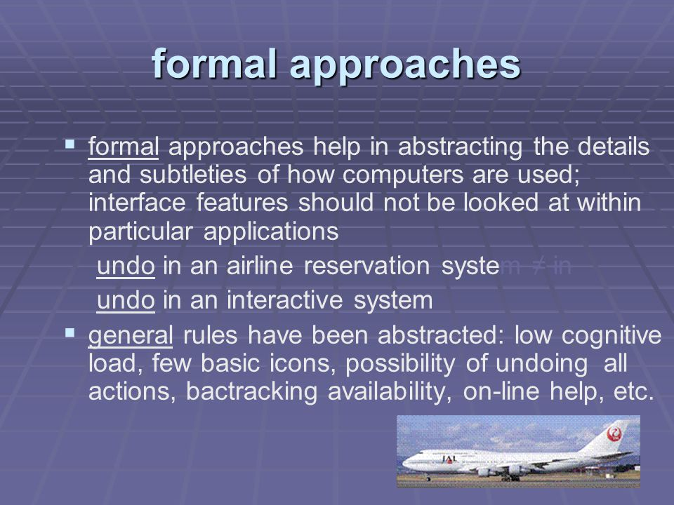formal approaches   formal approaches help in abstracting the details and subtleties of how computers are used; interface features should not be looked at within particular applications undo in an airline reservation system ≠ in undo in an interactive system   general rules have been abstracted: low cognitive load, few basic icons, possibility of undoing all actions, bactracking availability, on-line help, etc.