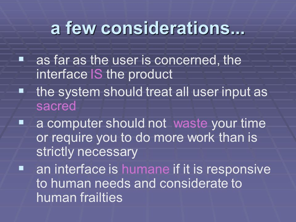 a few considerations...   as far as the user is concerned, the interface IS the product   the system should treat all user input as sacred   a c