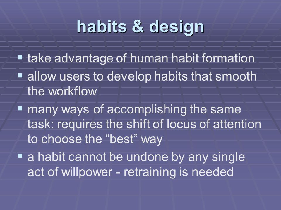 habits & design   take advantage of human habit formation   allow users to develop habits that smooth the workflow   many ways of accomplishing the same task: requires the shift of locus of attention to choose the best way   a habit cannot be undone by any single act of willpower - retraining is needed