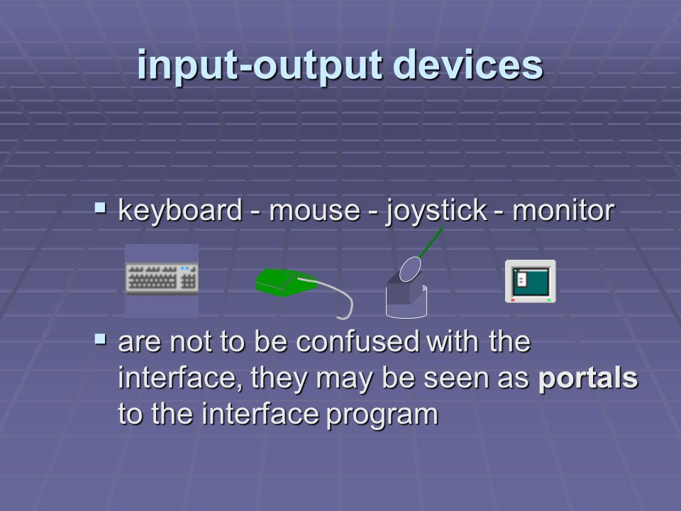 input-output devices  keyboard - mouse - joystick - monitor  are not to be confused with the interface, they may be seen as portals to the interface program