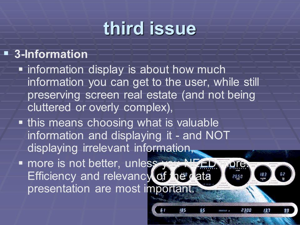 third issue   3-Information   information display is about how much information you can get to the user, while still preserving screen real estate (and not being cluttered or overly complex),   this means choosing what is valuable information and displaying it - and NOT displaying irrelevant information,   more is not better, unless you NEED more.