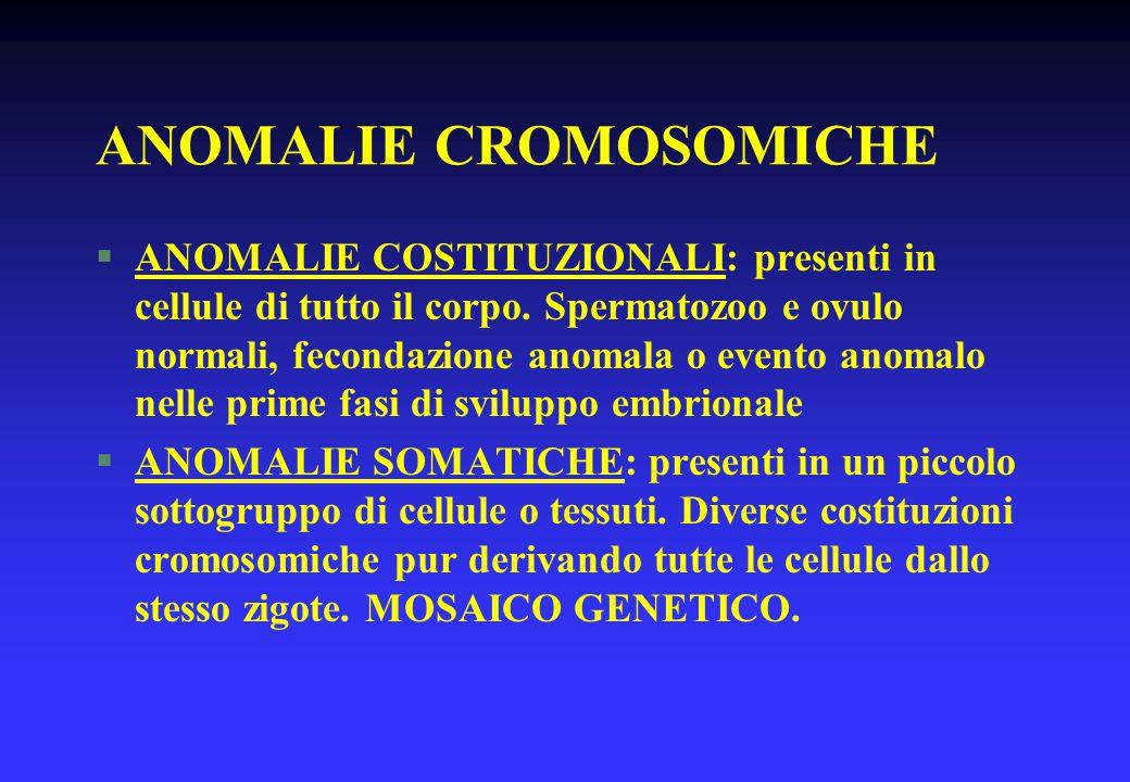 ANOMALIE CROMOSOMICHE §ANOMALIE COSTITUZIONALI: presenti in cellule di tutto il corpo. Spermatozoo e ovulo normali, fecondazione anomala o evento anom
