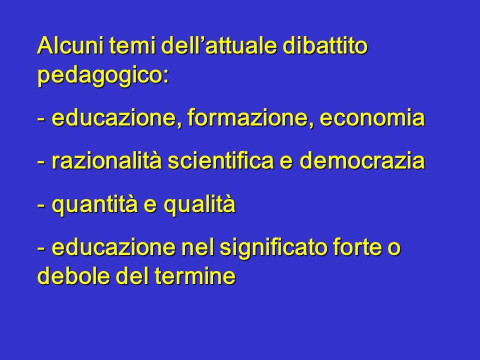 Alcuni temi dell'attuale dibattito pedagogico: - educazione, formazione, economia - razionalità scientifica e democrazia - quantità e qualità - educazione nel significato forte o debole del termine