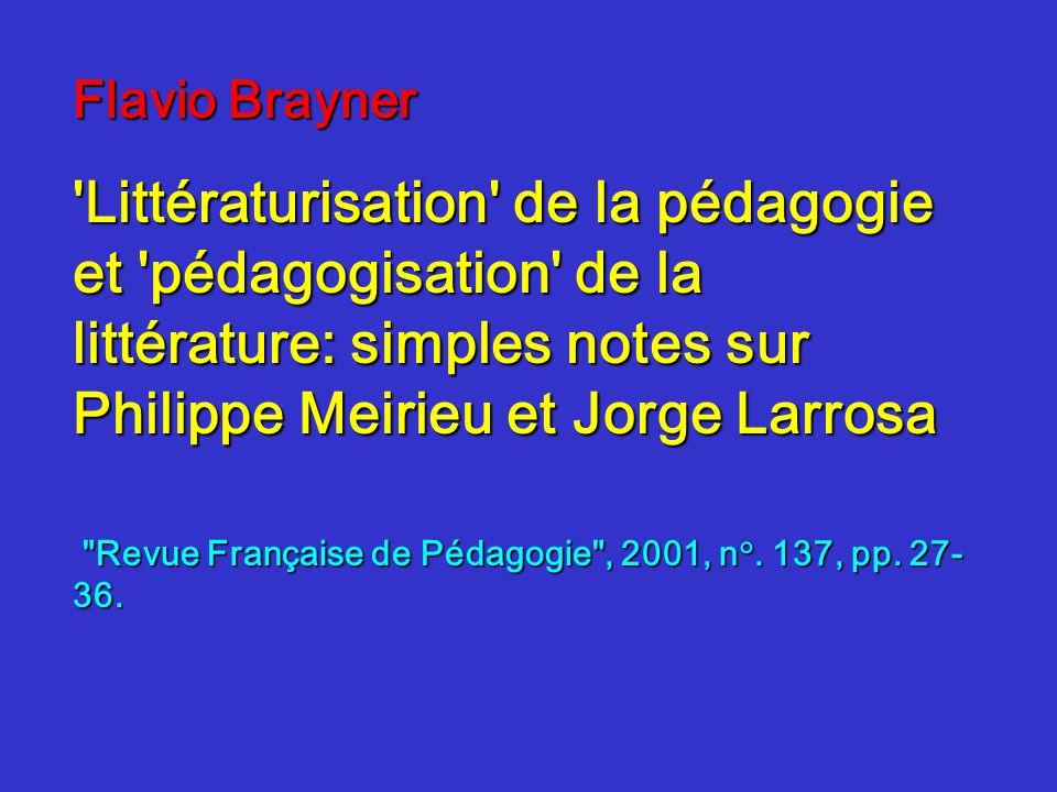 Flavio Brayner Littératurisation de la pédagogie et pédagogisation de la littérature: simples notes sur Philippe Meirieu et Jorge Larrosa Revue Française de Pédagogie , 2001, n°.